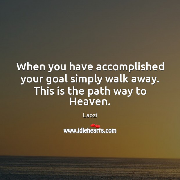 Image, When you have accomplished your goal simply walk away. This is the path way to Heaven.