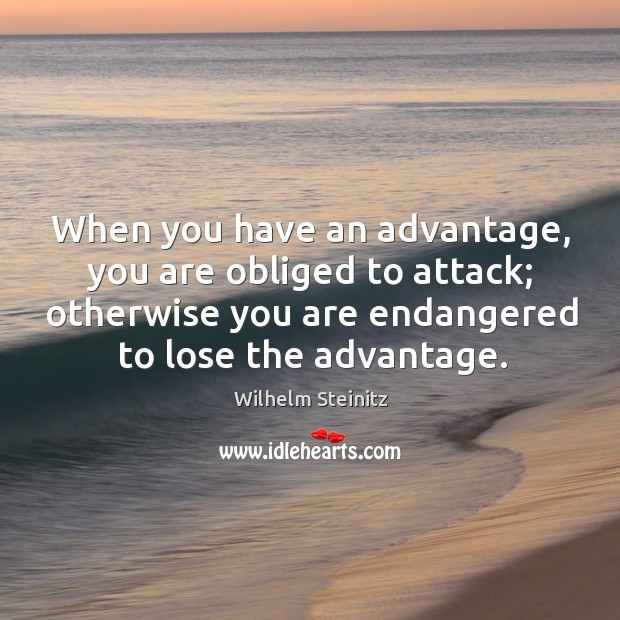 Image, When you have an advantage, you are obliged to attack; otherwise you are endangered