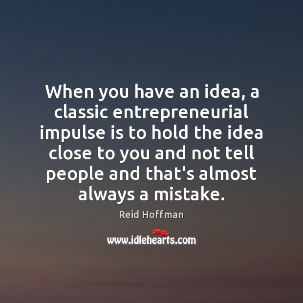 When you have an idea, a classic entrepreneurial impulse is to hold Reid Hoffman Picture Quote