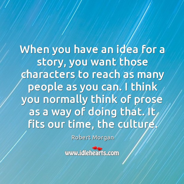 When you have an idea for a story, you want those characters to reach as many people as you can. Robert Morgan Picture Quote