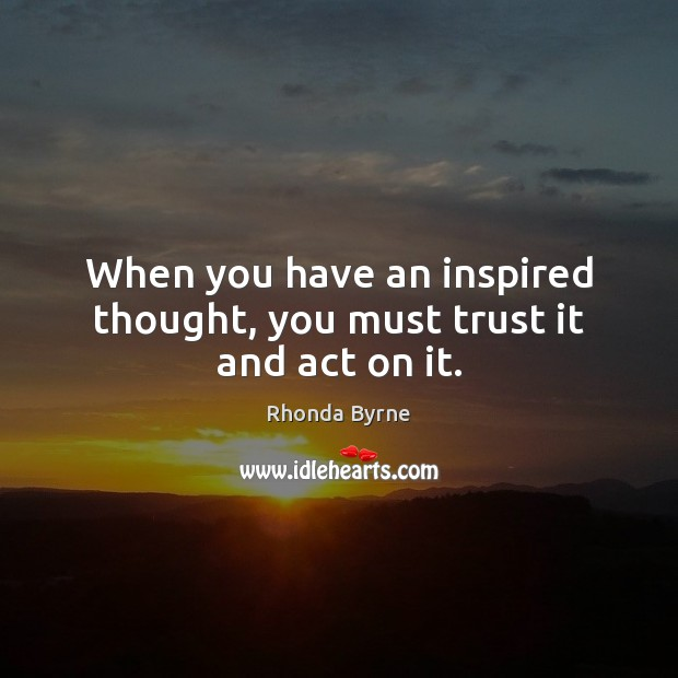 When you have an inspired thought, you must trust it and act on it. Image