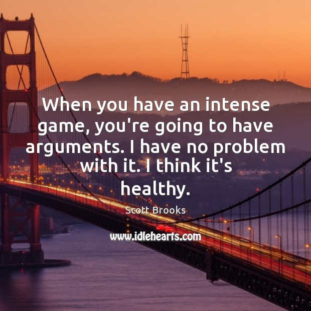 When you have an intense game, you're going to have arguments. I Image