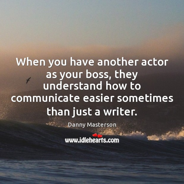 When you have another actor as your boss, they understand how to Danny Masterson Picture Quote