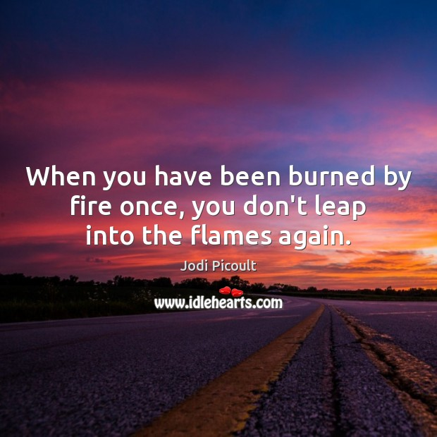 Image, When you have been burned by fire once, you don't leap into the flames again.