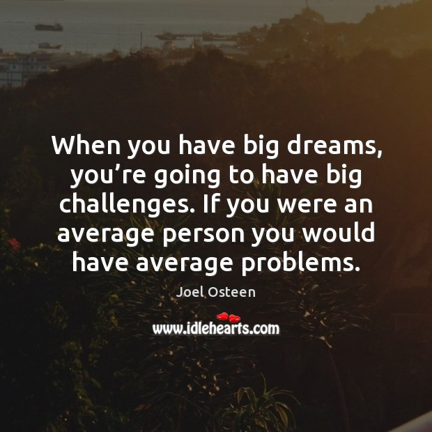Image, When you have big dreams, you're going to have big challenges.