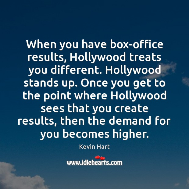 When you have box-office results, Hollywood treats you different. Hollywood stands up. Kevin Hart Picture Quote