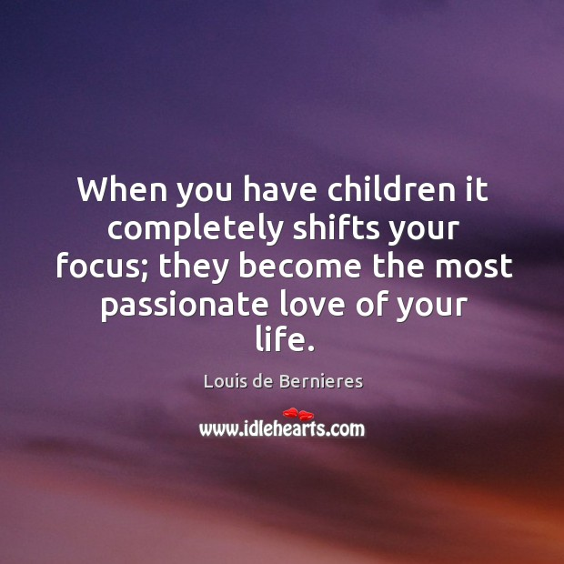 When you have children it completely shifts your focus; they become the most passionate love of your life. Louis de Bernieres Picture Quote