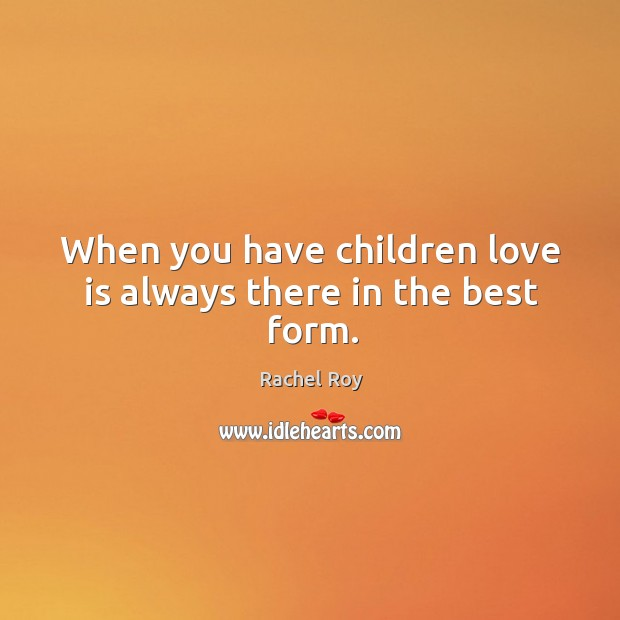 When you have children love is always there in the best form. Rachel Roy Picture Quote