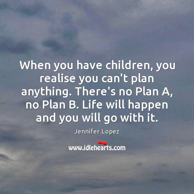 When you have children, you realise you can't plan anything. There's no Image