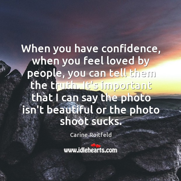 When you have confidence, when you feel loved by people, you can Carine Roitfeld Picture Quote