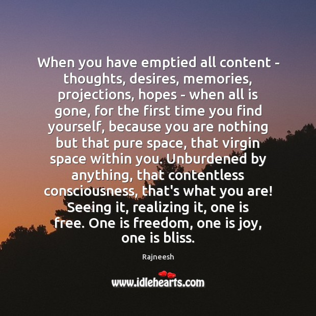 When you have emptied all content – thoughts, desires, memories, projections, hopes Image