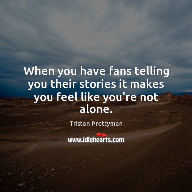 When you have fans telling you their stories it makes you feel like you're not alone. Image