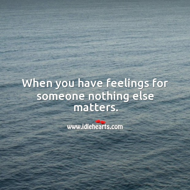When you have feelings for someone nothing else matters. Image