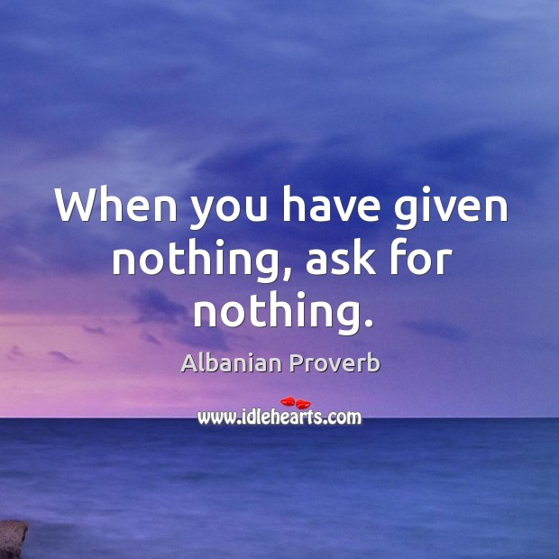 When you have given nothing, ask for nothing. Albanian Proverbs Image