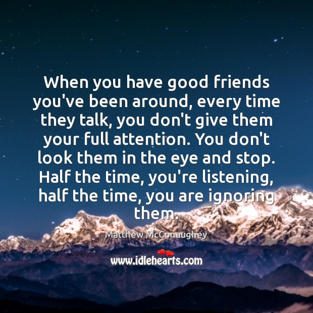 When you have good friends you've been around, every time they talk, Matthew McConaughey Picture Quote