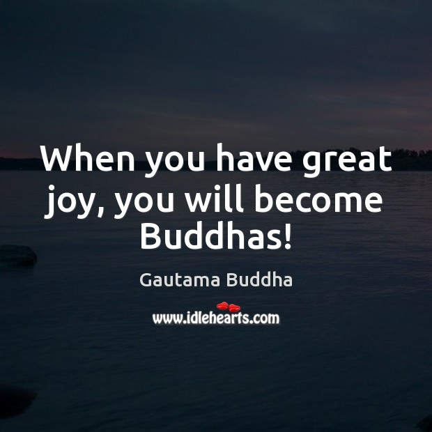 When you have great joy, you will become Buddhas! Gautama Buddha Picture Quote