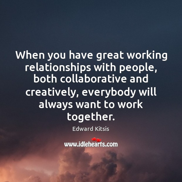 Image, When you have great working relationships with people, both collaborative and creatively,