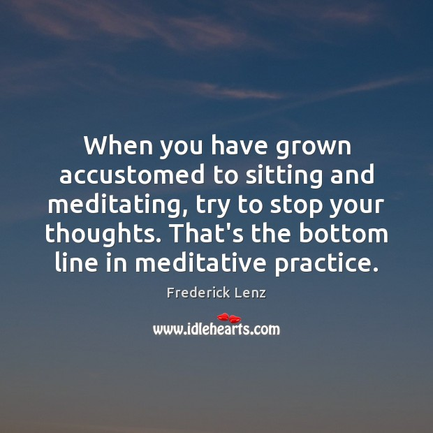 Image, When you have grown accustomed to sitting and meditating, try to stop