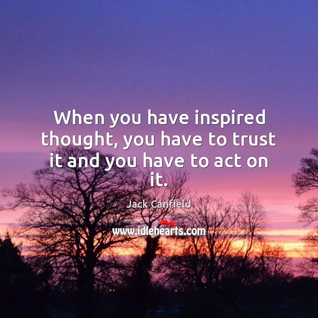 Image, When you have inspired thought, you have to trust it and you have to act on it.