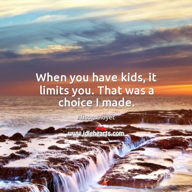 Image, When you have kids, it limits you. That was a choice I made.