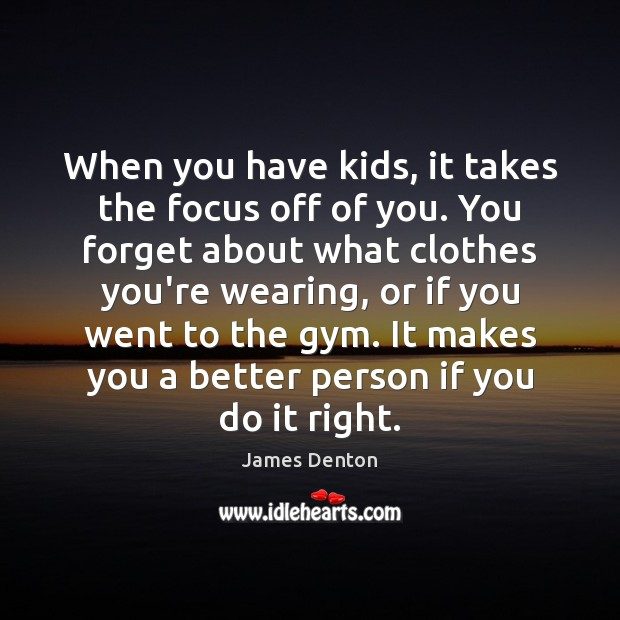 Image, When you have kids, it takes the focus off of you. You