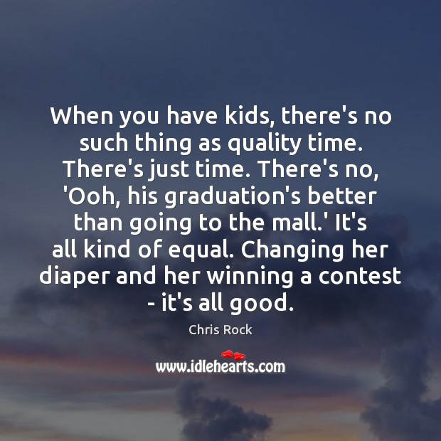 When you have kids, there's no such thing as quality time. There's Chris Rock Picture Quote
