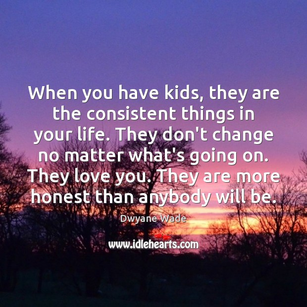 When you have kids, they are the consistent things in your life. Dwyane Wade Picture Quote