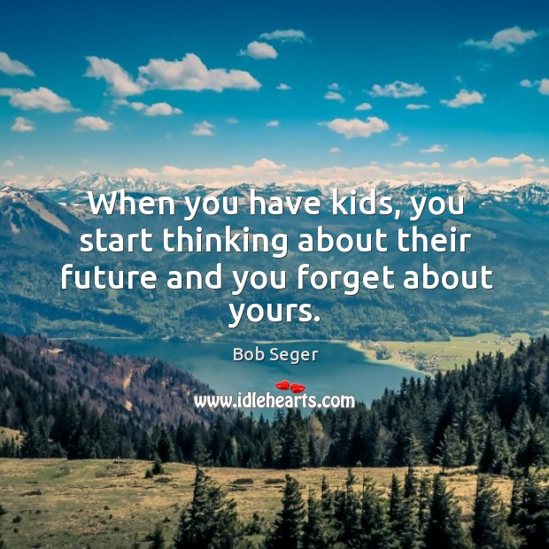 When you have kids, you start thinking about their future and you forget about yours. Bob Seger Picture Quote