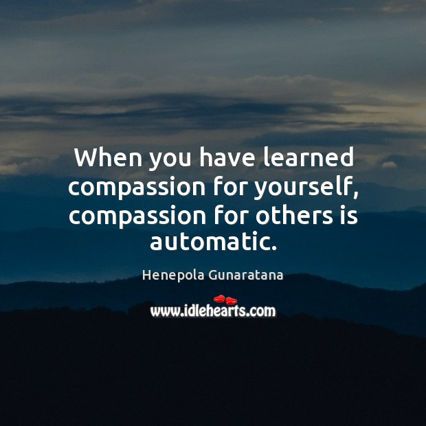 Image, When you have learned compassion for yourself, compassion for others is automatic.