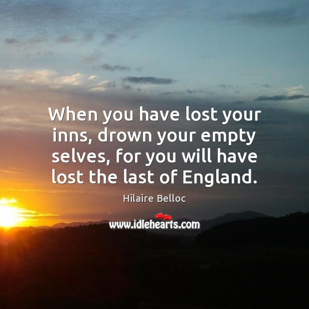When you have lost your inns, drown your empty selves, for you Hilaire Belloc Picture Quote