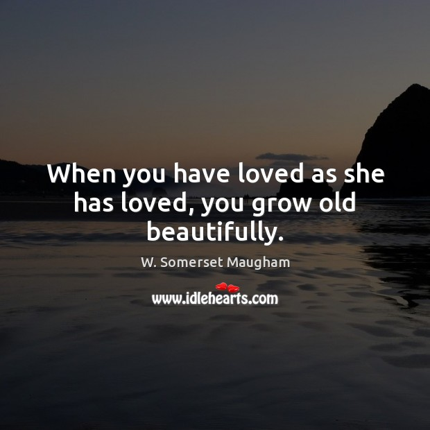 When you have loved as she has loved, you grow old beautifully. Image