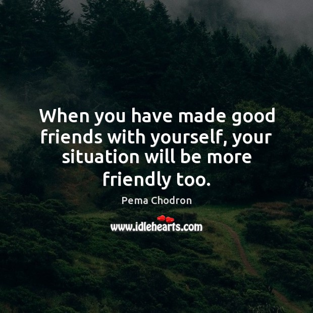 Image, When you have made good friends with yourself, your situation will be more friendly too.