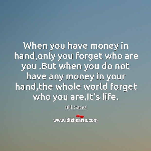 When you have money in hand,only you forget who are you . Image
