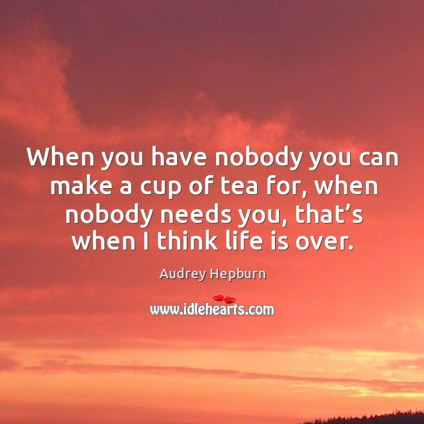 When you have nobody you can make a cup of tea for, when nobody needs you, that's when I think life is over. Image