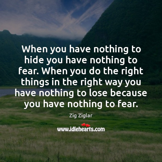 When you have nothing to hide you have nothing to fear. When Zig Ziglar Picture Quote