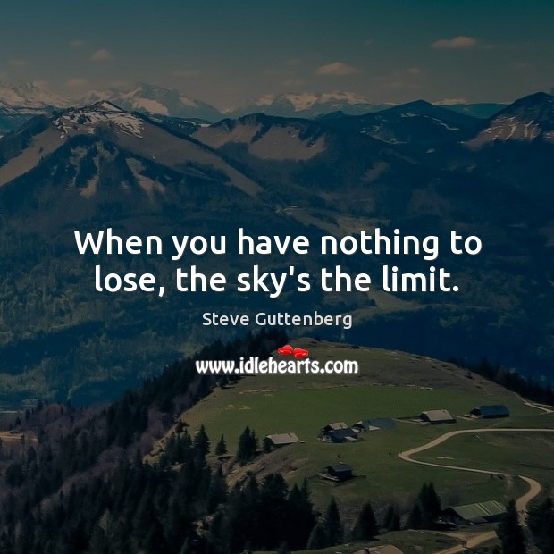 When you have nothing to lose, the sky's the limit. Steve Guttenberg Picture Quote