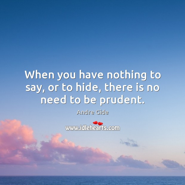 When you have nothing to say, or to hide, there is no need to be prudent. Andre Gide Picture Quote