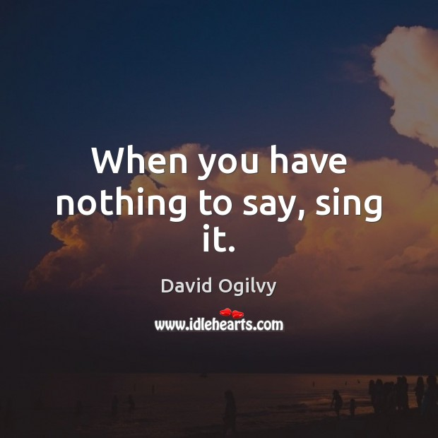 When you have nothing to say, sing it. Image