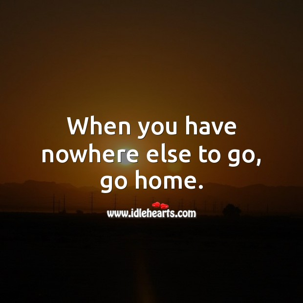 When you have nowhere else to go, go home. Home Quotes Image