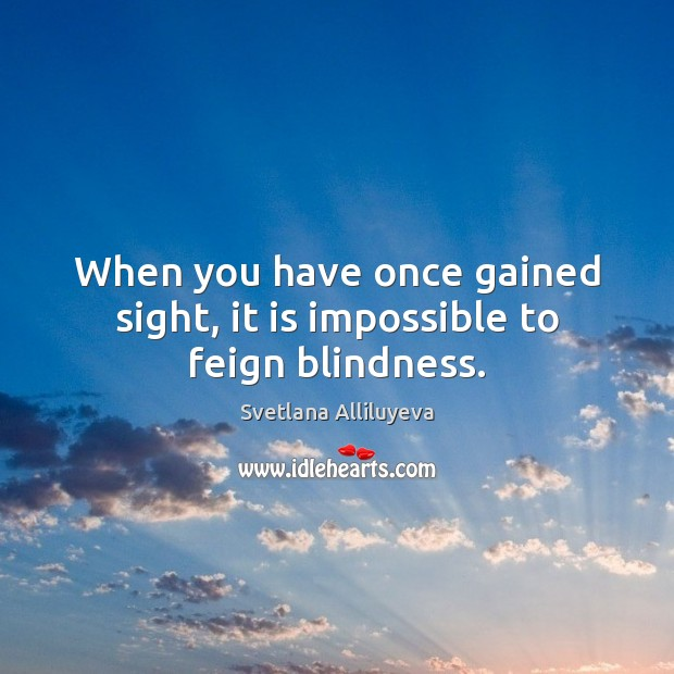 When you have once gained sight, it is impossible to feign blindness. Image