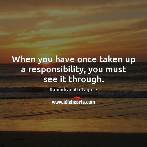 Image, When you have once taken up a responsibility, you must see it through.