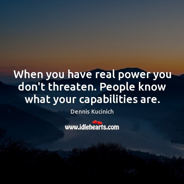 When you have real power you don't threaten. People know what your capabilities are. Dennis Kucinich Picture Quote