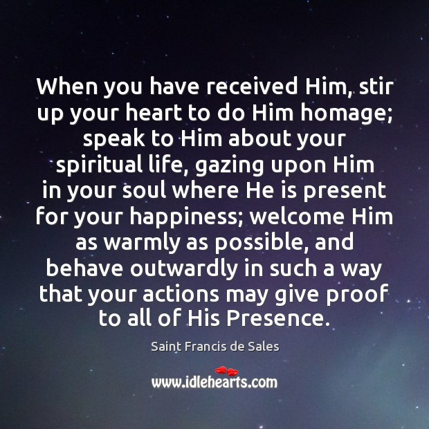 When you have received Him, stir up your heart to do Him Saint Francis de Sales Picture Quote