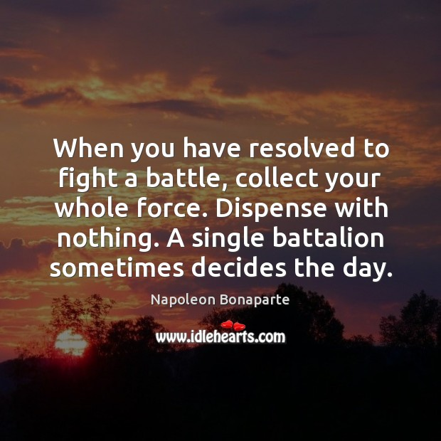 When you have resolved to fight a battle, collect your whole force. Napoleon Bonaparte Picture Quote
