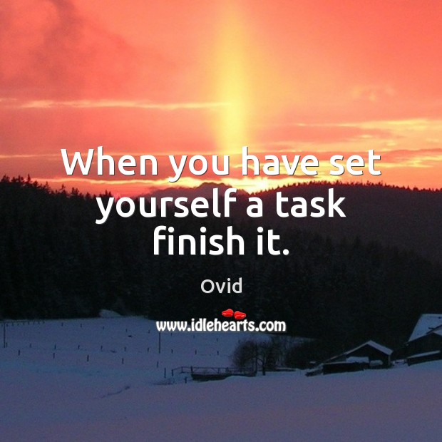 When you have set yourself a task finish it. Ovid Picture Quote