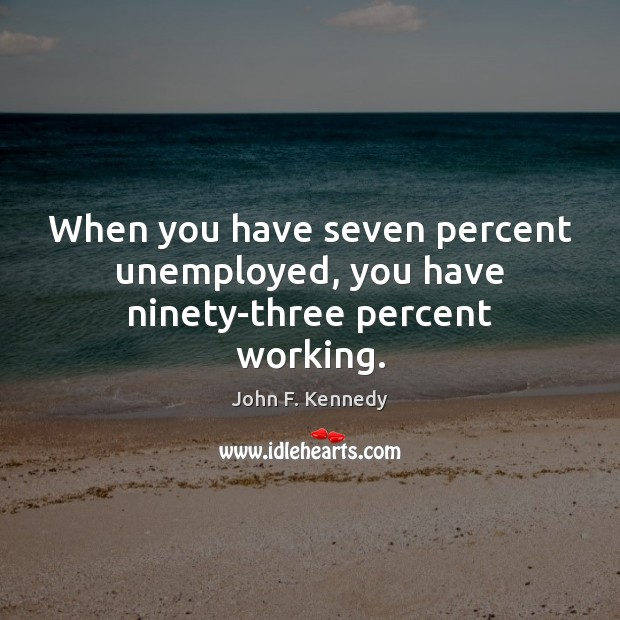 Image, When you have seven percent unemployed, you have ninety-three percent working.