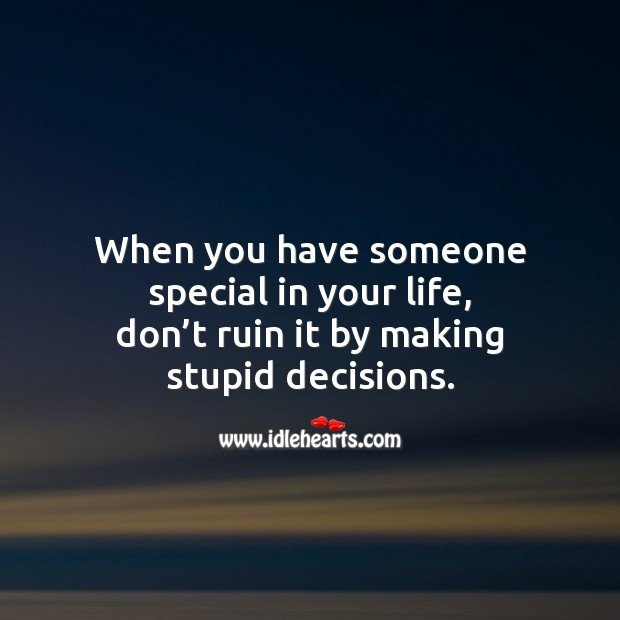 Image, When you have someone special in your life, don't ruin it by making stupid decisions.