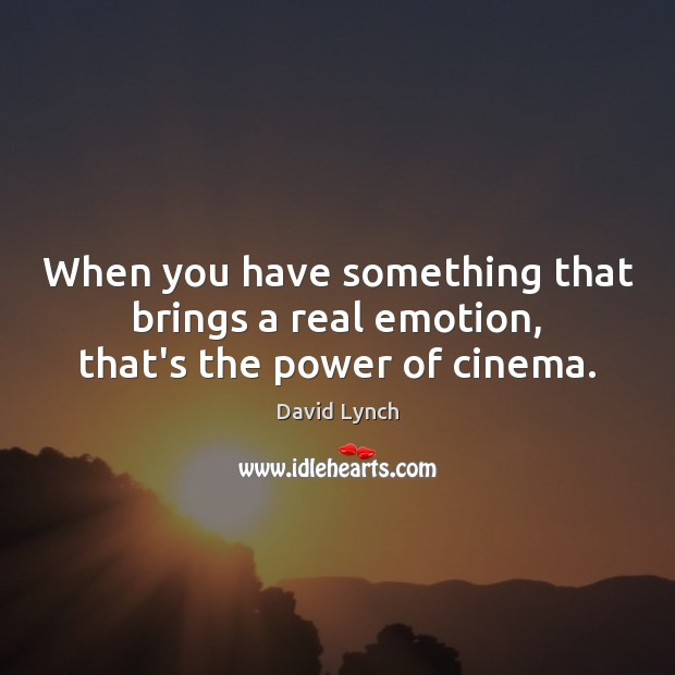 When you have something that brings a real emotion, that's the power of cinema. David Lynch Picture Quote