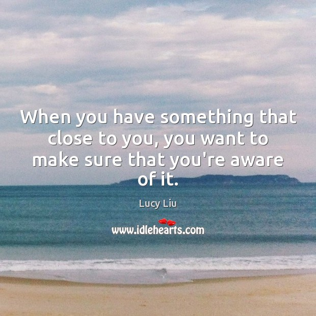 Image, When you have something that close to you, you want to make sure that you're aware of it.