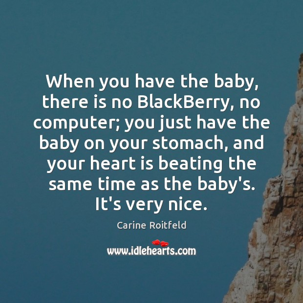 When you have the baby, there is no BlackBerry, no computer; you Carine Roitfeld Picture Quote